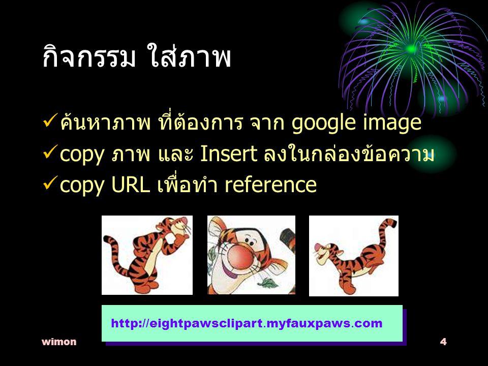 wimon4 กิจกรรม ใส่ภาพ ค้นหาภาพ ที่ต้องการ จาก google image copy ภาพ และ Insert ลงในกล่องข้อความ copy URL เพื่อทำ reference http://eightpawsclipart.myfauxpaws.com