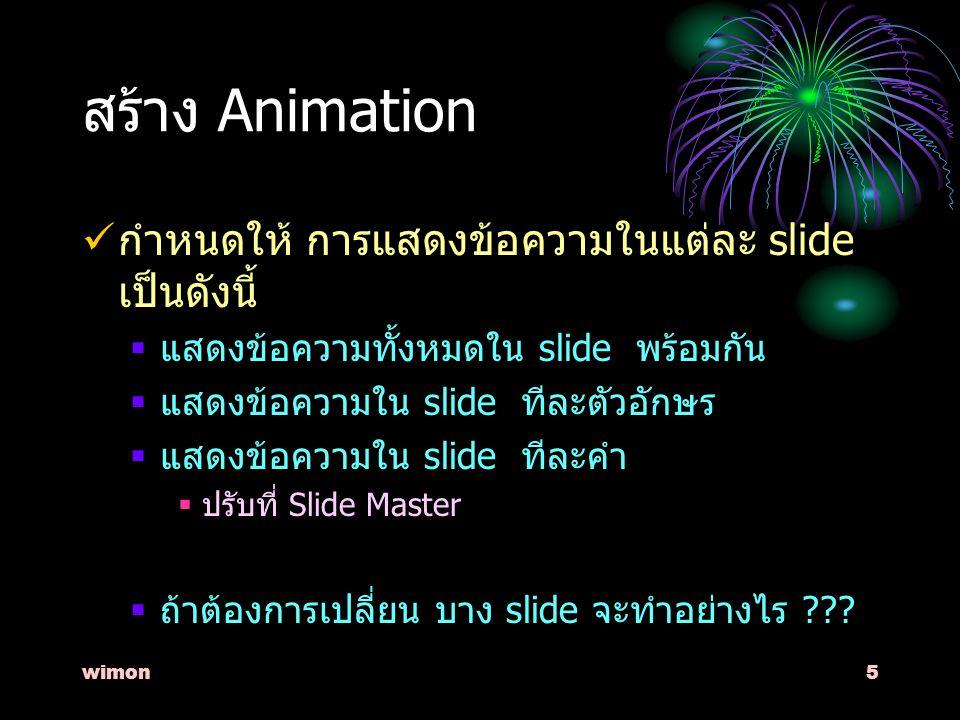 wimon5 สร้าง Animation กำหนดให้ การแสดงข้อความในแต่ละ slide เป็นดังนี้  แสดงข้อความทั้งหมดใน slide พร้อมกัน  แสดงข้อความใน slide ทีละตัวอักษร  แสดงข้อความใน slide ทีละคำ  ปรับที่ Slide Master  ถ้าต้องการเปลี่ยน บาง slide จะทำอย่างไร