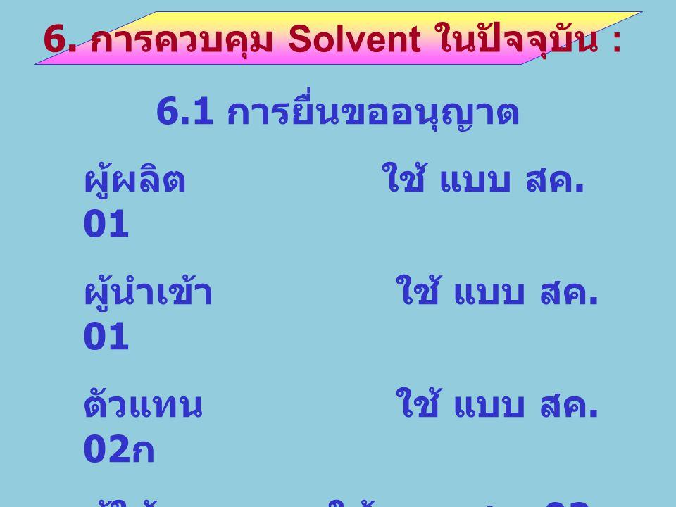 6. การควบคุม Solvent ในปัจจุบัน : 6.1 การยื่นขออนุญาต ผู้ผลิต ใช้ แบบ สค. 01 ผู้นำเข้าใช้ แบบ สค. 01 ตัวแทนใช้ แบบ สค. 02 ก ผู้ใช้ใช้ แบบ สค. 02