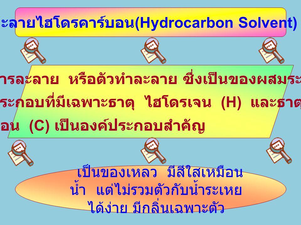 1. สารละลายไฮโดรคาร์บอน (Hydrocarbon Solvent) คืออะไร เป็นของเหลว มีสีใสเหมือน น้ำ แต่ไม่รวมตัวกับน้ำระเหย ได้ง่าย มีกลิ่นเฉพาะตัว เป็นสารละลาย หรือตั