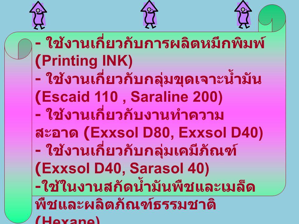 - ใช้งานเกี่ยวกับการผลิตหมึกพิมพ์ (Printing INK) - ใช้งานเกี่ยวกับกลุ่มขุดเจาะน้ำมัน (Escaid 110, Saraline 200) - ใช้งานเกี่ยวกับงานทำความ สะอาด (Exxs