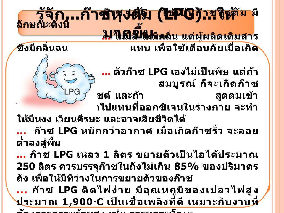 รู้จัก... ก๊าซหุงต้ม (LPG)... ให้ มากขึ้น... ก๊าซ LPG ใช้เป็นก๊าซหุงต้ม มี ลักษณะดังนี้... ไม่มีสี ไม่มีกลิ่น แต่ผู้ผลิตเติมสาร ซึ่งมีกลิ่นฉุนแทน เพื่