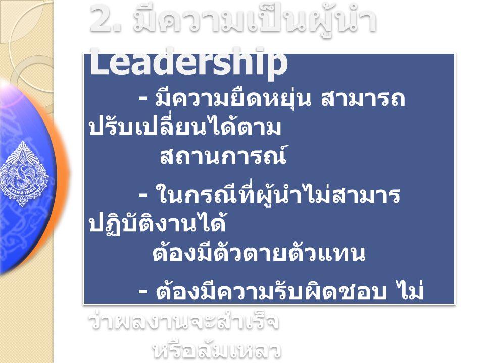 2. มีความเป็นผู้นำ Leadership - มีความยืดหยุ่น สามารถ ปรับเปลี่ยนได้ตาม สถานการณ์ - ในกรณีที่ผู้นำไม่สามาร ปฏิบัติงานได้ ต้องมีตัวตายตัวแทน - ต้องมีคว