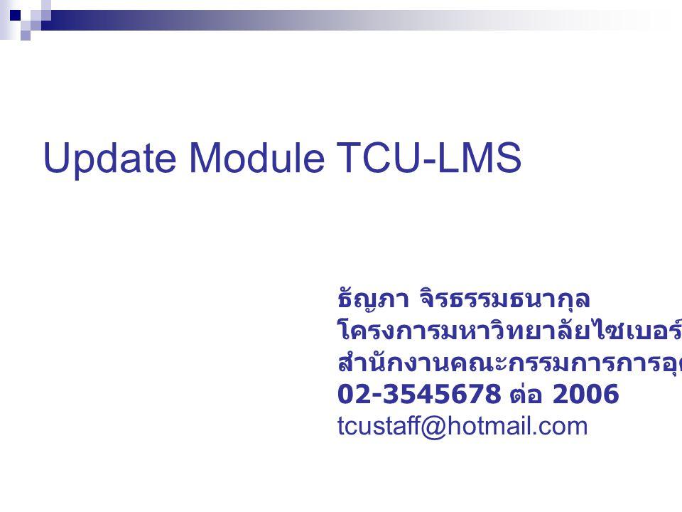 Update Module TCU-LMS ธัญภา จิรธรรมธนากุล โครงการมหาวิทยาลัยไซเบอร์ไทย สำนักงานคณะกรรมการการอุดมศึกษา 02-3545678 ต่อ 2006 tcustaff@hotmail.com