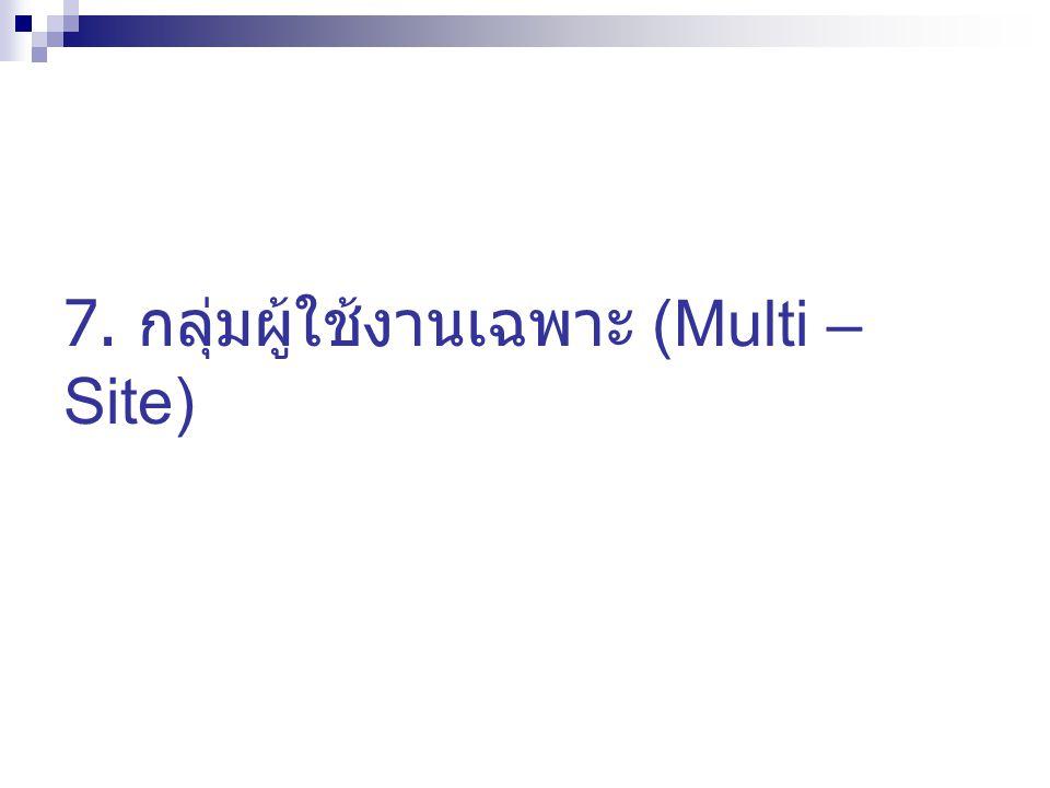 7. กลุ่มผู้ใช้งานเฉพาะ (Multi – Site)