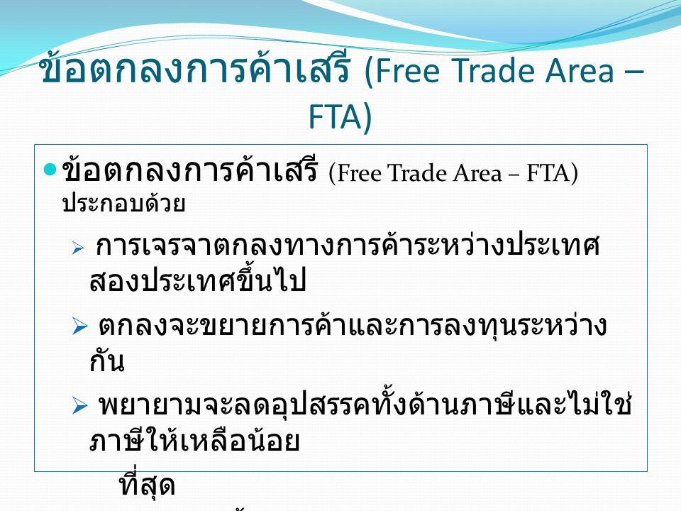 ข้อตกลงการค้าเสรี (Free Trade Area – FTA) ข้อตกลงการค้าเสรี (Free Trade Area – FTA) ประกอบด้วย  การเจรจาตกลงทางการค้าระหว่างประเทศ สองประเทศขึ้นไป  ตกลงจะขยายการค้าและการลงทุนระหว่าง กัน  พยายามจะลดอุปสรรคทั้งด้านภาษีและไม่ใช่ ภาษีให้เหลือน้อย ที่สุด  ครอบคลุมทั้งสินค้า บริการ และการลงทุน