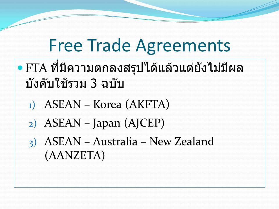 FTA ที่มีความตกลงสรุปได้แล้วแต่ยังไม่มีผล บังคับใช้รวม 3 ฉบับ 1) ASEAN – Korea (AKFTA) 2) ASEAN – Japan (AJCEP) 3) ASEAN – Australia – New Zealand (AANZETA) Free Trade Agreements