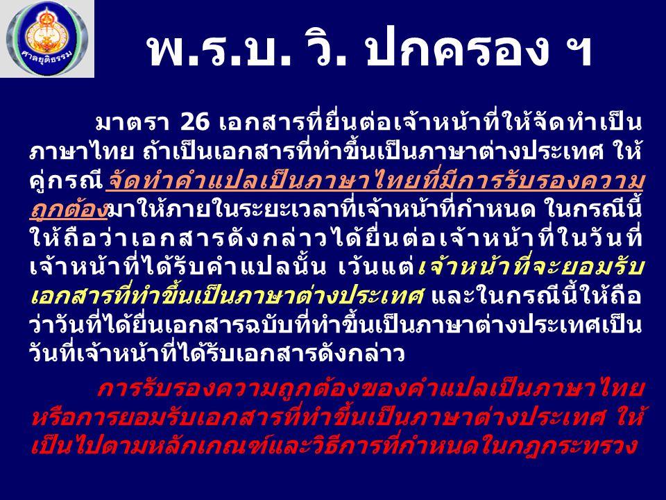 มาตรา 26 เอกสารที่ยื่นต่อเจ้าหน้าที่ให้จัดทำเป็น ภาษาไทย ถ้าเป็นเอกสารที่ทำขึ้นเป็นภาษาต่างประเทศ ให้ คู่กรณีจัดทำคำแปลเป็นภาษาไทยที่มีการรับรองความ ถูกต้องมาให้ภายในระยะเวลาที่เจ้าหน้าที่กำหนด ในกรณีนี้ ให้ถือว่าเอกสารดังกล่าวได้ยื่นต่อเจ้าหน้าที่ในวันที่ เจ้าหน้าที่ได้รับคำแปลนั้น เว้นแต่เจ้าหน้าที่จะยอมรับ เอกสารที่ทำขึ้นเป็นภาษาต่างประเทศ และในกรณีนี้ให้ถือ ว่าวันที่ได้ยื่นเอกสารฉบับที่ทำขึ้นเป็นภาษาต่างประเทศเป็น วันที่เจ้าหน้าที่ได้รับเอกสารดังกล่าว การรับรองความถูกต้องของคำแปลเป็นภาษาไทย หรือการยอมรับเอกสารที่ทำขึ้นเป็นภาษาต่างประเทศ ให้ เป็นไปตามหลักเกณฑ์และวิธีการที่กำหนดในกฎกระทรวง พ.ร.บ.