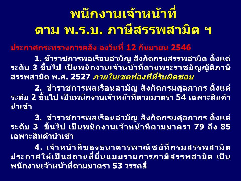 ประกาศกระทรวงการคลัง ลงวันที่ 12 กันยายน 2546 1. ข้าราชการพลเรือนสามัญ สังกัดกรมสรรพสามิต ตั้งแต่ ระดับ 3 ขึ้นไป เป็นพนักงานเจ้าหน้าที่ตามพระราชบัญญัต