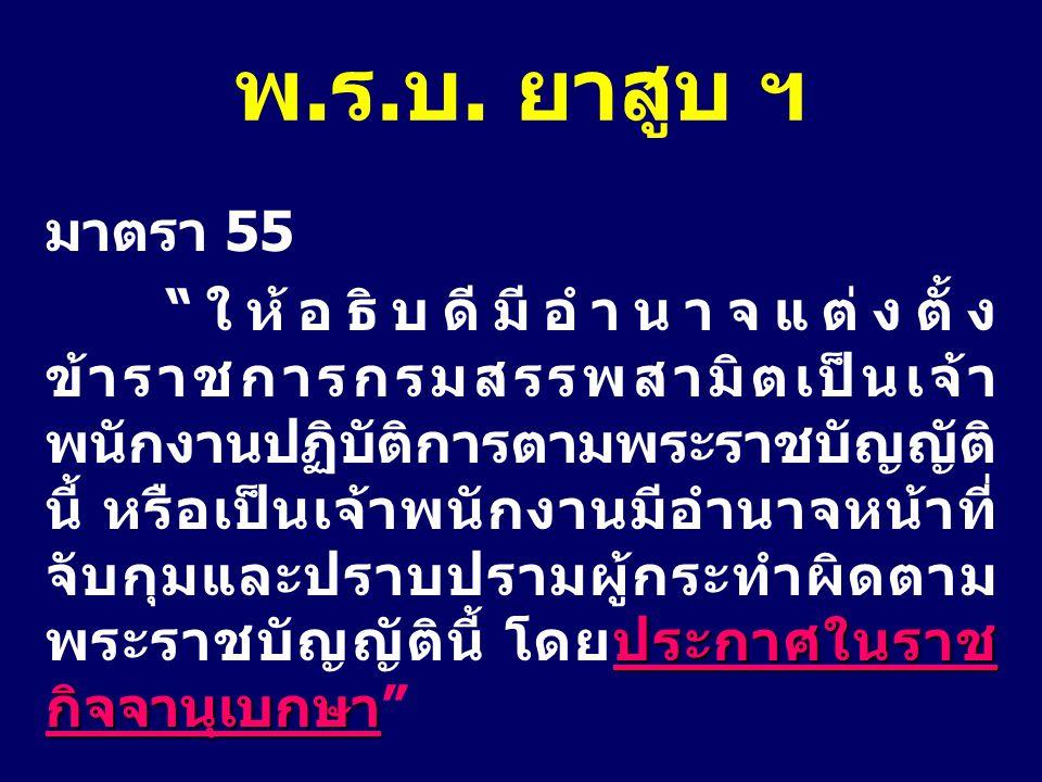 """มาตรา 55 ประกาศในราช กิจจานุเบกษา """"ให้อธิบดีมีอำนาจแต่งตั้ง ข้าราชการกรมสรรพสามิตเป็นเจ้า พนักงานปฏิบัติการตามพระราชบัญญัติ นี้ หรือเป็นเจ้าพนักงานมีอ"""
