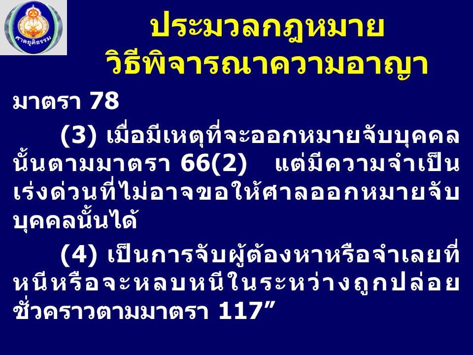 มาตรา 78 (3) เมื่อมีเหตุที่จะออกหมายจับบุคคล นั้นตามมาตรา 66(2) แต่มีความจำเป็น เร่งด่วนที่ไม่อาจขอให้ศาลออกหมายจับ บุคคลนั้นได้ (4) เป็นการจับผู้ต้อง