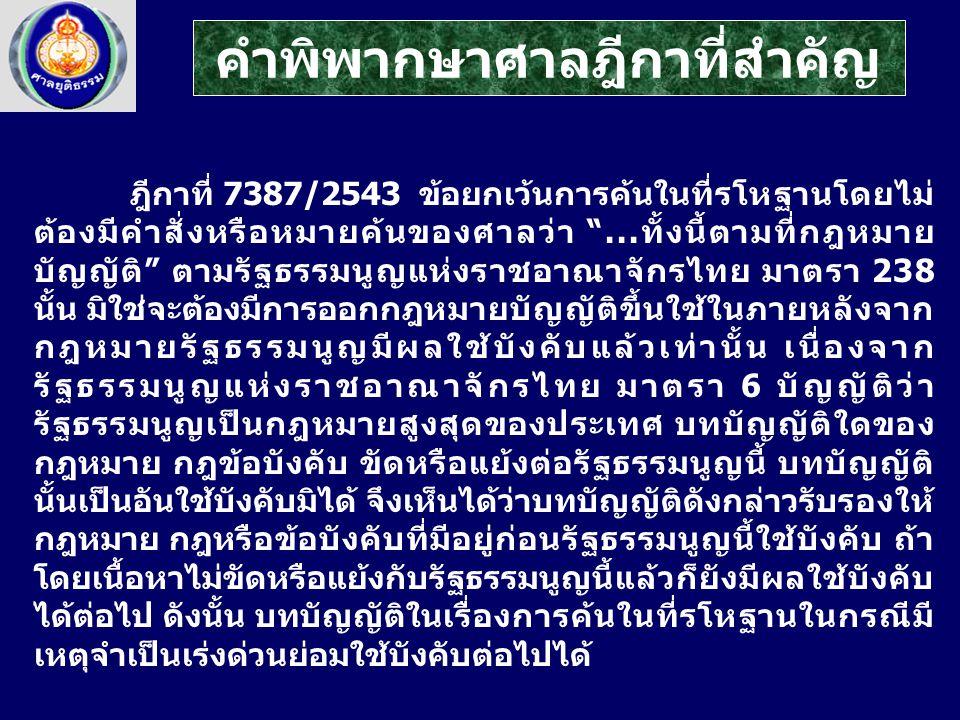 """ฎีกาที่ 7387/2543 ข้อยกเว้นการค้นในที่รโหฐานโดยไม่ ต้องมีคำสั่งหรือหมายค้นของศาลว่า """"...ทั้งนี้ตามที่กฎหมาย บัญญัติ"""" ตามรัฐธรรมนูญแห่งราชอาณาจักรไทย ม"""