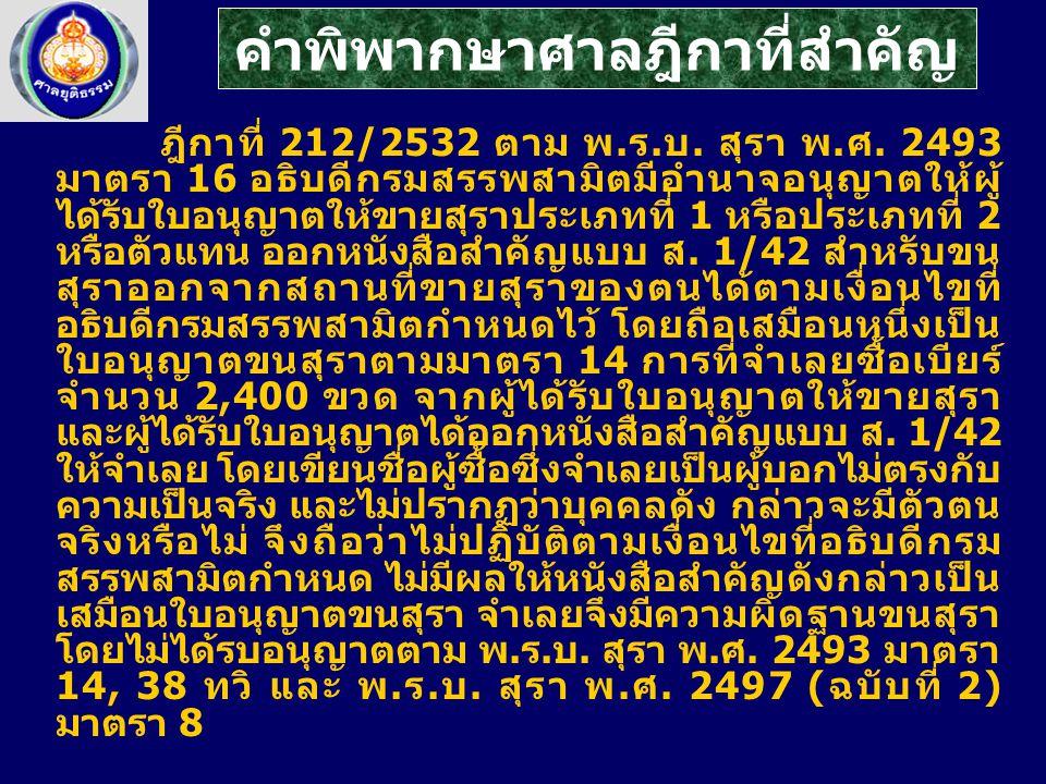 ฎีกาที่ 212/2532 ตาม พ.ร.บ. สุรา พ.ศ. 2493 มาตรา 16 อธิบดีกรมสรรพสามิตมีอำนาจอนุญาตให้ผู้ ได้รับใบอนุญาตให้ขายสุราประเภทที่ 1 หรือประเภทที่ 2 หรือตัวแ