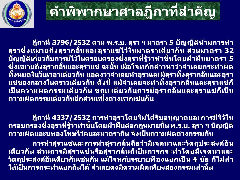 ฎีกาที่ 3796/2532 ตาม พ.ร.บ. สุรา ฯ มาตรา 5 บัญญัติห้ามการทำ สุราซึ่งหมายถึงสุรากลั่นและสุราแช่ไว้ในมาตราเดียวกัน ส่วนมาตรา 32 บัญญัติเกี่ยวกับการมีไว