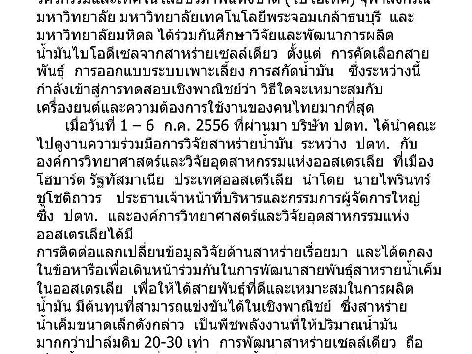 ในไทยก็เช่นกัน บริษัท ปตท. จำกัด ( มหาชน ) ได้ร่วมกับ สถาบันวิจัยวิทยาศาสตร์และเทคโนโลยีแห่งประเทศไทย ศูนย์พันธุ วิศวกรรมและเทคโนโลยีชีวภาพแห่งชาติ (