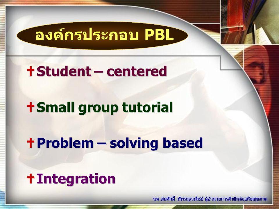  Student – centered  Small group tutorial  Problem – solving based  Integration นพ.สมศักดิ์ ภัทรกุลวณิชย์ ผู้อำนวยการสำนักส่งเสริมสุขภาพ องค์กรประ