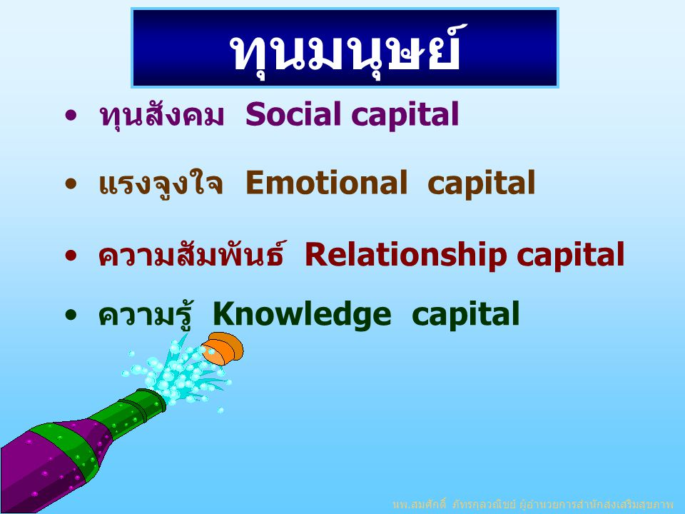 ทุนมนุษย์ ทุนสังคม Social capital แรงจูงใจ Emotional capital ความสัมพันธ์ Relationship capital ความรู้ Knowledge capital นพ.สมศักดิ์ ภัทรกุลวณิชย์ ผู้