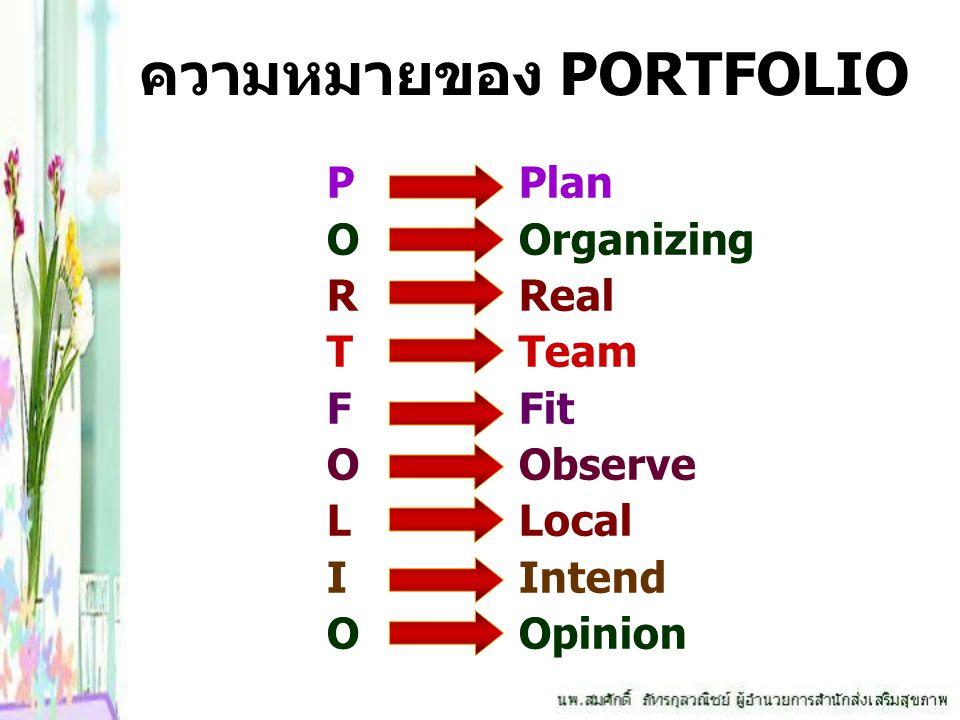 ความหมายของ PORTFOLIO P Plan OOrganizing RReal TTeam FFit OObserve LLocal IIntend OOpinion