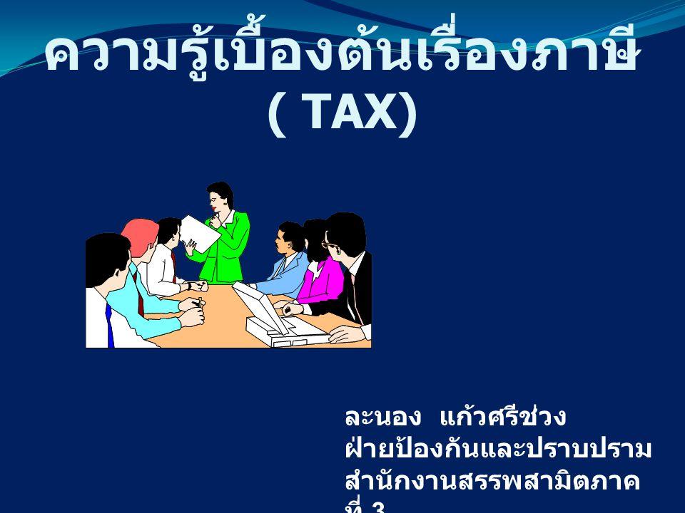 ความรู้เบื้องต้นเรื่องภาษี ( TAX) ละนอง แก้วศรีช่วง ฝ่ายป้องกันและปราบปราม สำนักงานสรรพสามิตภาค ที่ 3