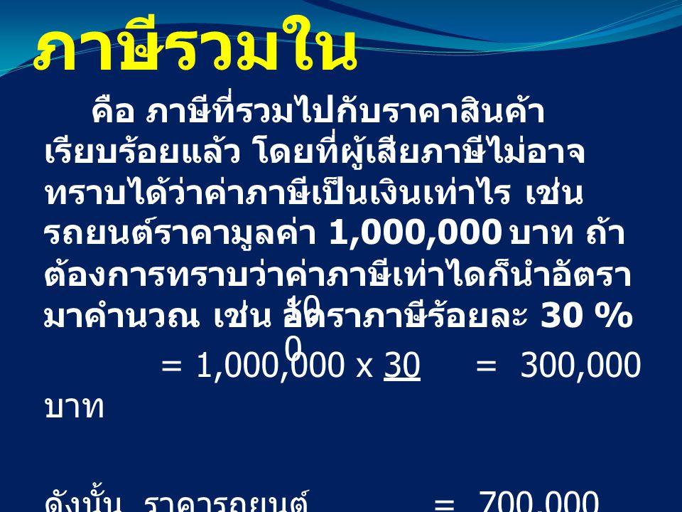ภาษีรวมใน คือ ภาษีที่รวมไปกับราคาสินค้า เรียบร้อยแล้ว โดยที่ผู้เสียภาษีไม่อาจ ทราบได้ว่าค่าภาษีเป็นเงินเท่าไร เช่น รถยนต์ราคามูลค่า 1,000,000 บาท ถ้า