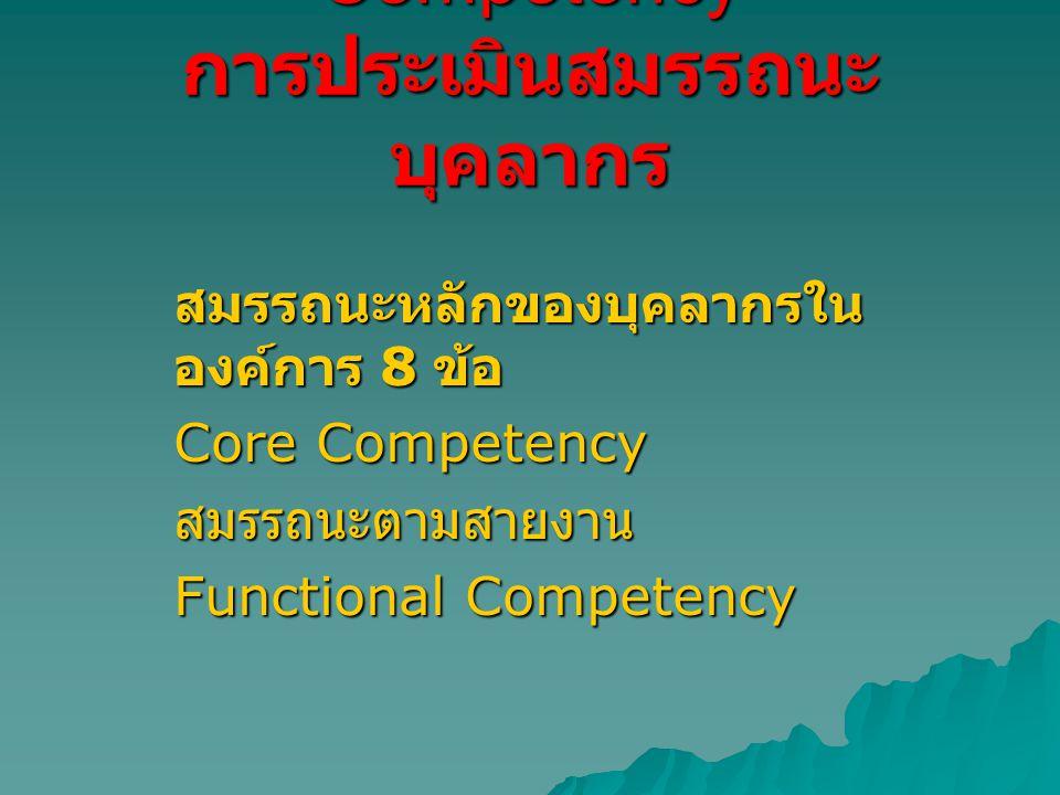 Competency การประเมินสมรรถนะ บุคลากร สมรรถนะหลักของบุคลากรใน องค์การ 8 ข้อ Core Competency สมรรถนะตามสายงาน Functional Competency