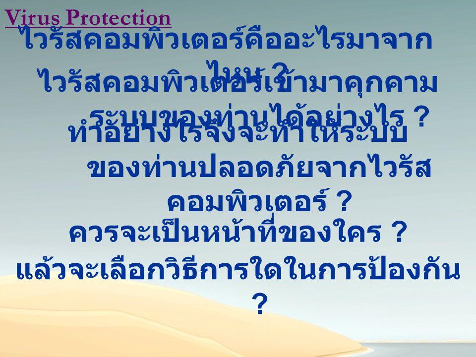 Virus Protection ไวรัสคอมพิวเตอร์คืออะไรมาจาก ไหน ? ไวรัสคอมพิวเตอร์เข้ามาคุกคาม ระบบของท่านได้อย่างไร ? ทำอย่างไรจึงจะทำให้ระบบ ของท่านปลอดภัยจากไวรั