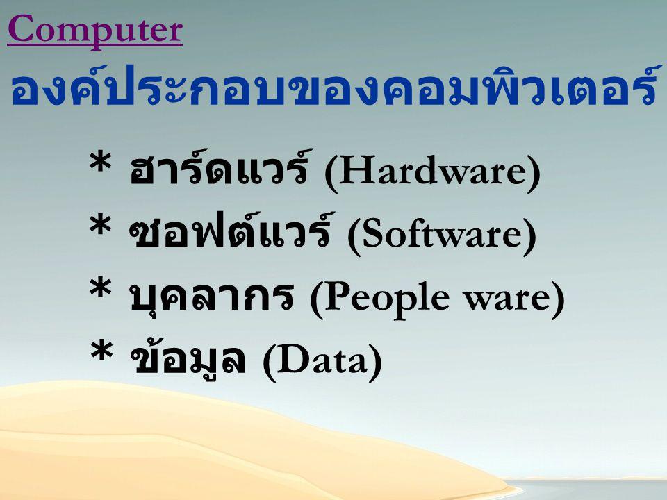 Computer องค์ประกอบของคอมพิวเตอร์ * ฮาร์ดแวร์ (Hardware) * ซอฟต์แวร์ (Software) * บุคลากร (People ware) * ข้อมูล (Data)