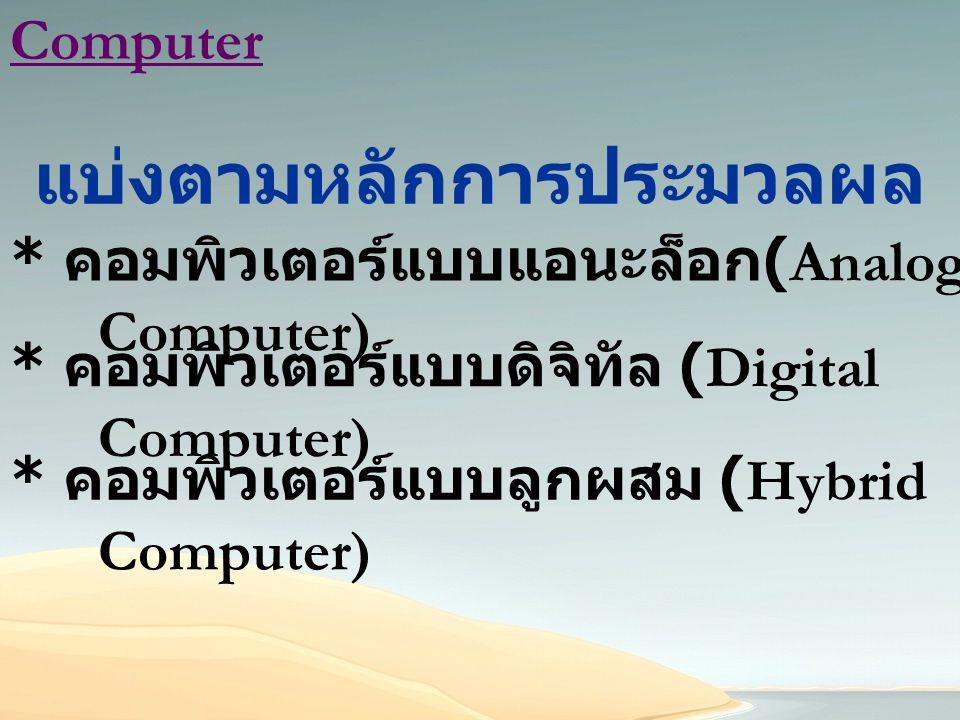 Computer แบ่งตามหลักการประมวลผล * คอมพิวเตอร์แบบดิจิทัล (Digital Computer) * คอมพิวเตอร์แบบแอนะล็อก (Analog Computer) * คอมพิวเตอร์แบบลูกผสม (Hybrid C