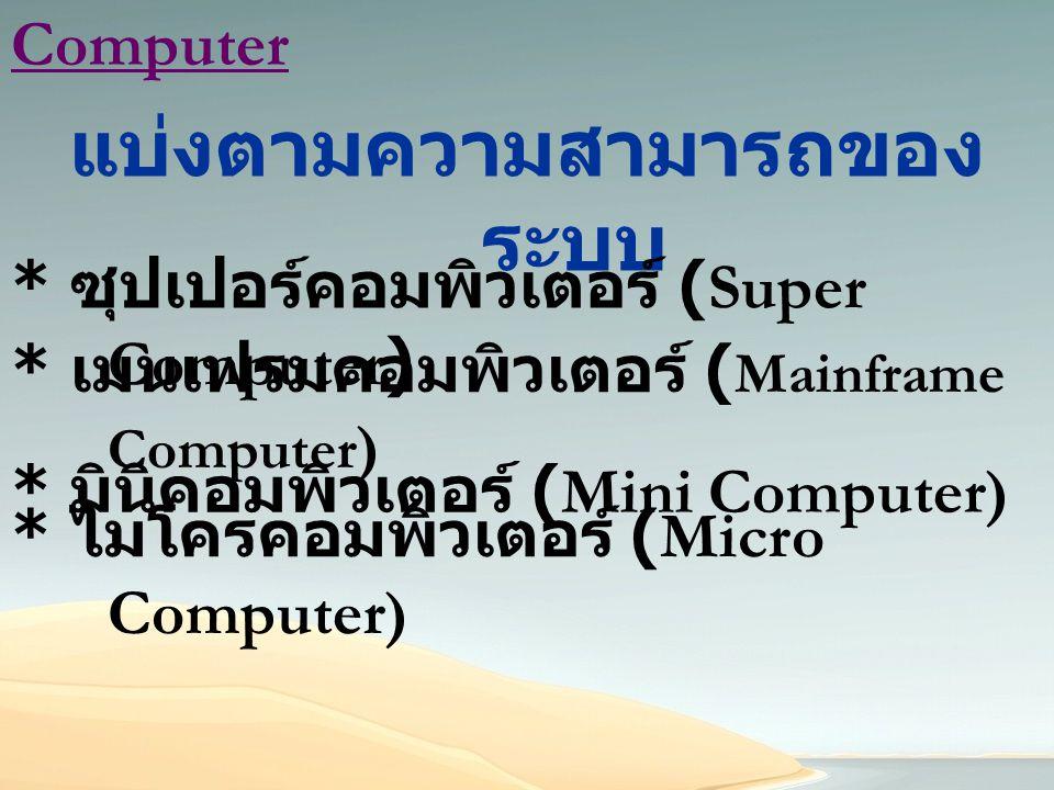 Computer แบ่งตามความสามารถของ ระบบ * เมนเฟรมคอมพิวเตอร์ ( Mainframe Computer ) * ซุปเปอร์คอมพิวเตอร์ (Super Computer ) * มินิคอมพิวเตอร์ (Mini Compute