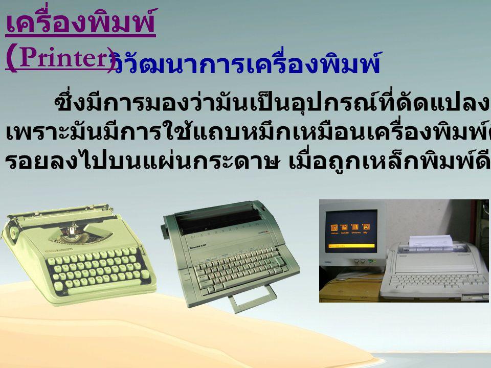 ความหมาย เครื่องพิมพ์ (Printer) คืออุปกรณ์ต่อพ่วงที่ใช้แสดงผลลัพธ์ (Output) จากการ ประมวลผลของคอมพิวเตอร์ ในรูปของข้อความ กราฟ แผนผัง หรือ รูปภาพโดยวิธีการพิมพ์ลงบนกระดาษหรือ สื่อกลางชนิดอื่น