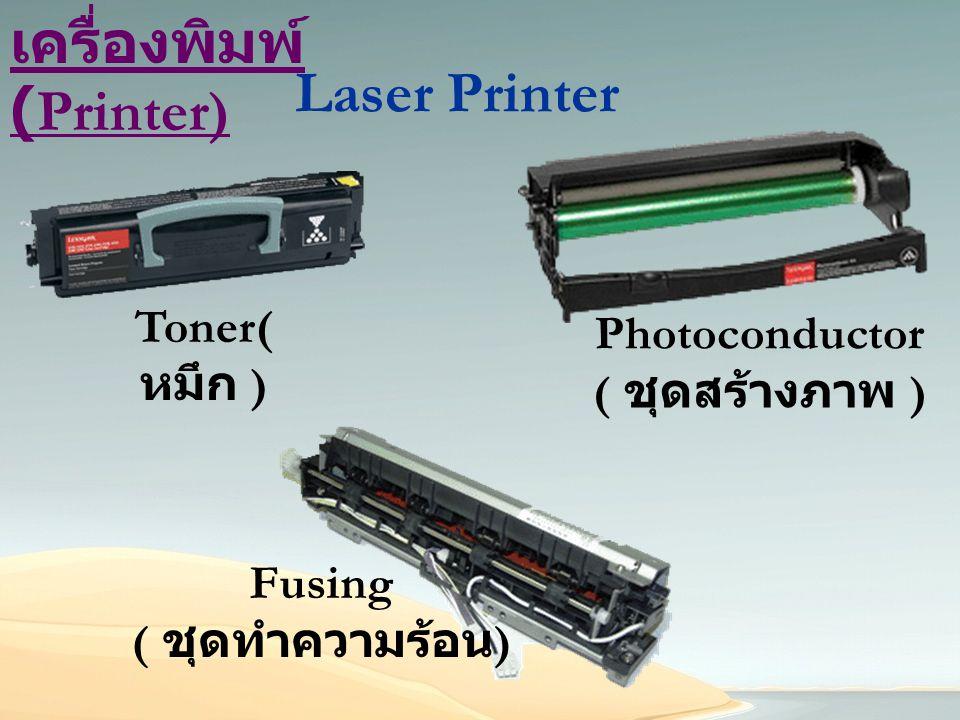 เครื่องพิมพ์ (Printer) Laser Printer Toner( หมึก ) Photoconductor ( ชุดสร้างภาพ ) Fusing ( ชุดทำความร้อน )