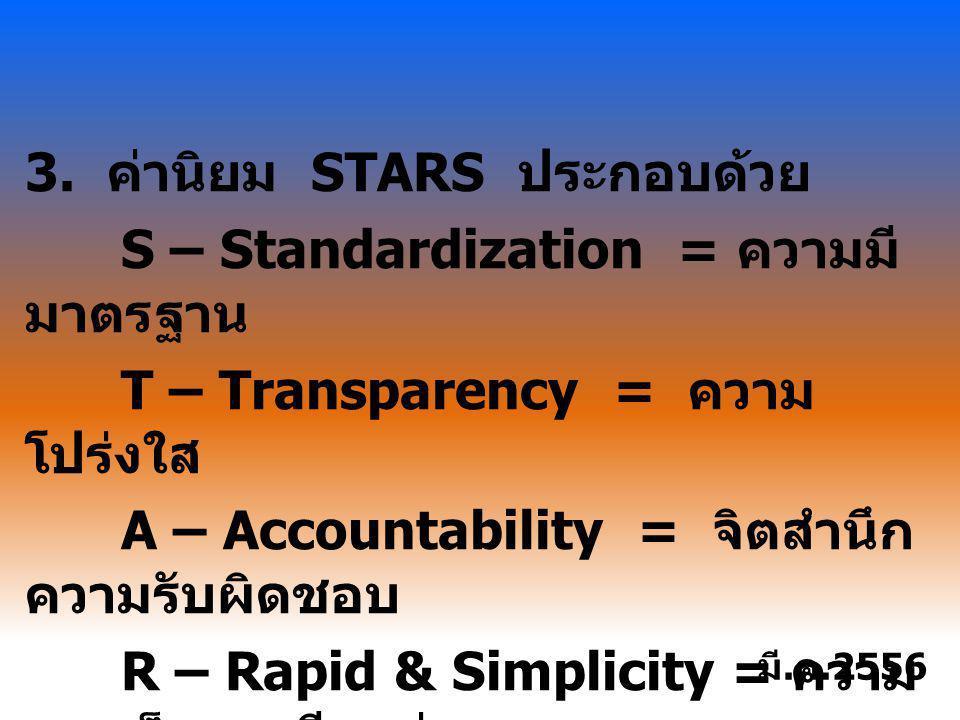 3. ค่านิยม STARS ประกอบด้วย S – Standardization = ความมี มาตรฐาน T – Transparency = ความ โปร่งใส A – Accountability = จิตสำนึก ความรับผิดชอบ R – Rapid