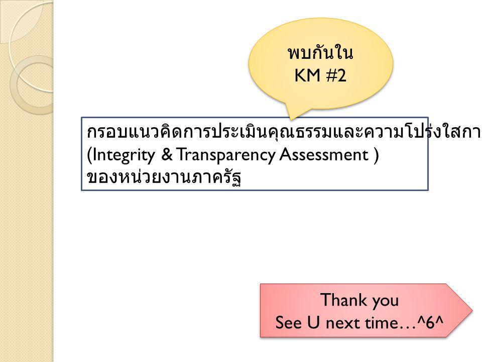 กรอบแนวคิดการประเมินคุณธรรมและความโปร่งใสการดำเนินงาน (Integrity & Transparency Assessment ) ของหน่วยงานภาครัฐ พบกันใน KM #2 พบกันใน KM #2 Thank you See U next time…^6^ Thank you See U next time…^6^