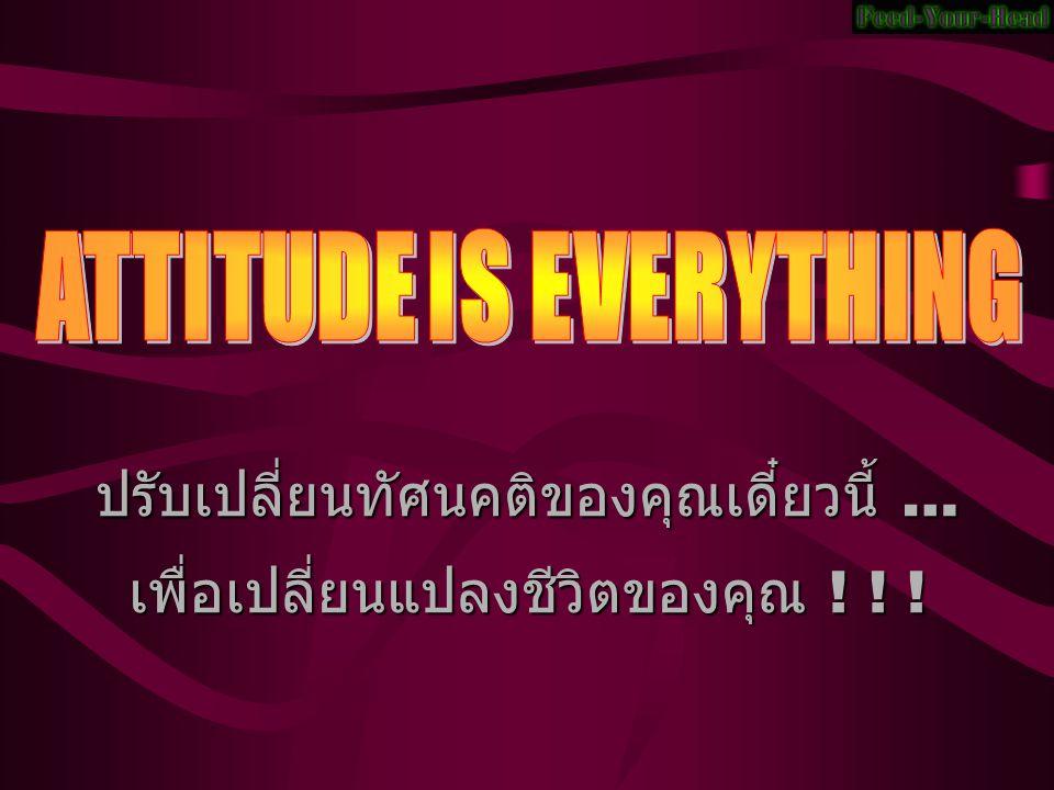 ปรับเปลี่ยนทัศนคติของคุณเดี๋ยวนี้ … เพื่อเปลี่ยนแปลงชีวิตของคุณ ! ! !