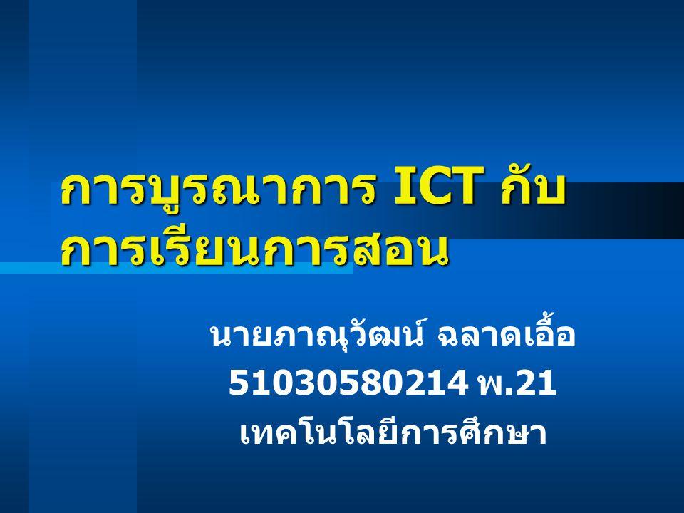 การบูรณาการ ICT กับ การเรียนการสอน นายภาณุวัฒน์ ฉลาดเอื้อ 51030580214 พ.21 เทคโนโลยีการศึกษา