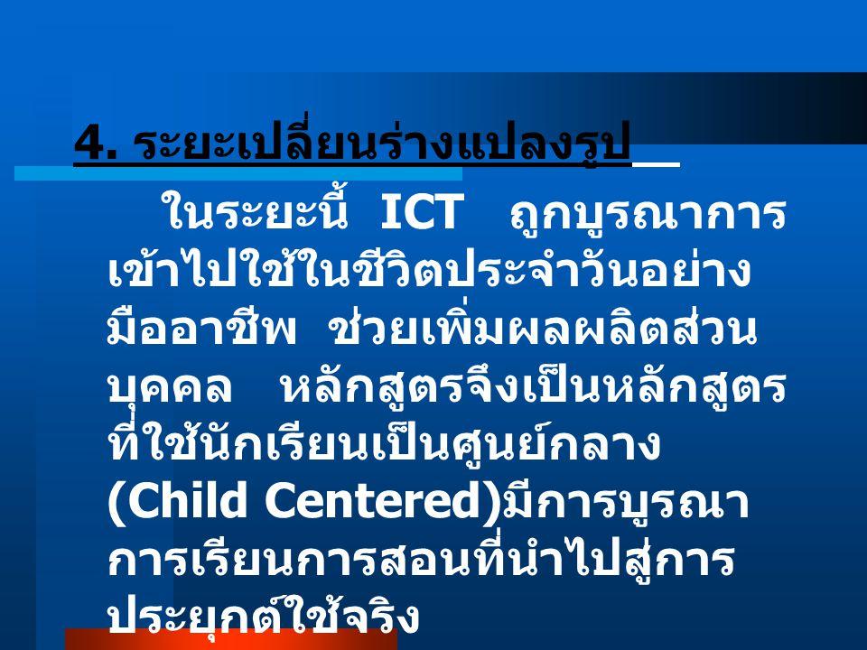 4. ระยะเปลี่ยนร่างแปลงรูป ในระยะนี้ ICT ถูกบูรณาการ เข้าไปใช้ในชีวิตประจำวันอย่าง มืออาชีพ ช่วยเพิ่มผลผลิตส่วน บุคคล หลักสูตรจึงเป็นหลักสูตร ที่ใช้นัก