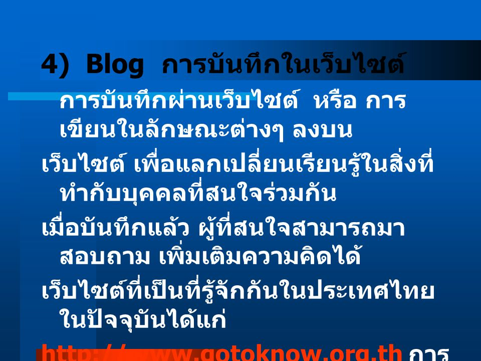 4) Blog การบันทึกในเว็บไซต์ การบันทึกผ่านเว็บไซต์ หรือ การ เขียนในลักษณะต่างๆ ลงบน เว็บไซต์ เพื่อแลกเปลี่ยนเรียนรู้ในสิ่งที่ ทำกับบุคคลที่สนใจร่วมกัน