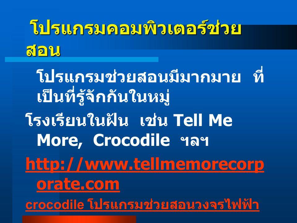 โปรแกรมคอมพิวเตอร์ช่วย สอน โปรแกรมคอมพิวเตอร์ช่วย สอน โปรแกรมช่วยสอนมีมากมาย ที่ เป็นที่รู้จักกันในหมู่ โรงเรียนในฝัน เช่น Tell Me More, Crocodile ฯลฯ