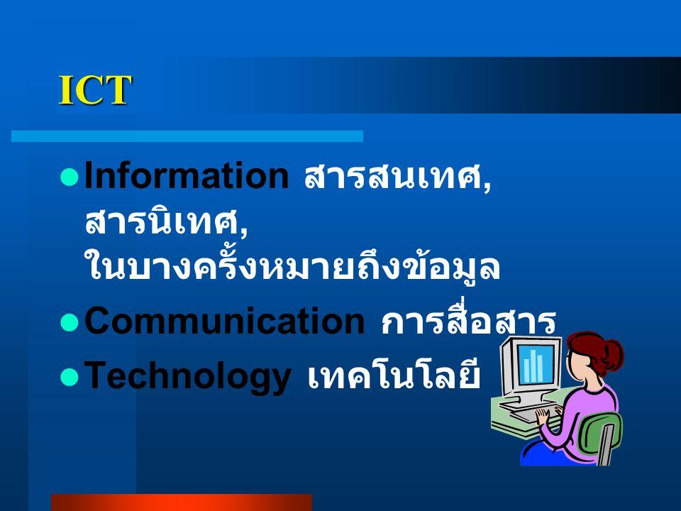ความหมาย ICT ความหมายโดยรวม หมายถึง เทคโนโลยีที่ใช้จัดการสารสนเทศ การสื่อสาร เป็นเทคโนโลยีที่ เกี่ยวข้องตั้งแต่การรวบรวมการ จัดเก็บข้อมูล การประมวลผล การพิมพ์ การสร้างงาน การ สื่อสารข้อมูล ฯลฯ ซึ่งรวมไปถึง การให้บริการ การใช้ และการ ดูแล