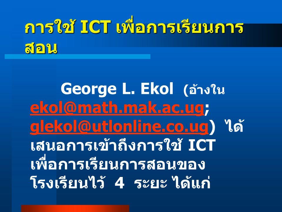การใช้ ICT เพื่อการเรียนการ สอน George L. Ekol ( อ้างใน ekol@math.mak.ac.ug; glekol@utlonline.co.ug) ได้ เสนอการเข้าถึงการใช้ ICT เพื่อการเรียนการสอนข
