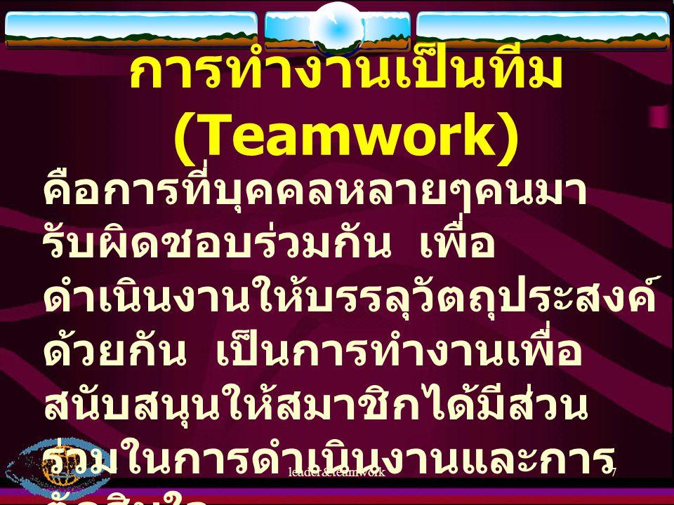 leader&teamwork7 การทำงานเป็นทีม (Teamwork) คือการที่บุคคลหลายๆคนมา รับผิดชอบร่วมกัน เพื่อ ดำเนินงานให้บรรลุวัตถุประสงค์ ด้วยกัน เป็นการทำงานเพื่อ สนั