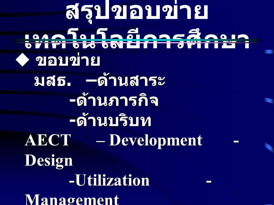 สรุปขอบข่าย เทคโนโลยีการศึกษา  ขอบข่าย มสธ. – ด้านสาระ มสธ. – ด้านสาระ - ด้านภารกิจ - ด้านบริบท AECT – Development- Design -Utilization- Management -