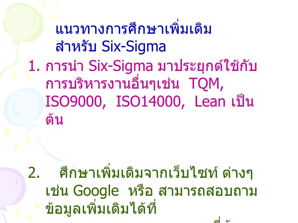 แนวทางการศึกษาเพิ่มเติม สำหรับ Six-Sigma 1. การนำ Six-Sigma มาประยุกต์ใช้กับ การบริหารงานอื่นๆเช่น TQM, ISO9000, ISO14000, Lean เป็น ต้น 2. ศึกษาเพิ่ม