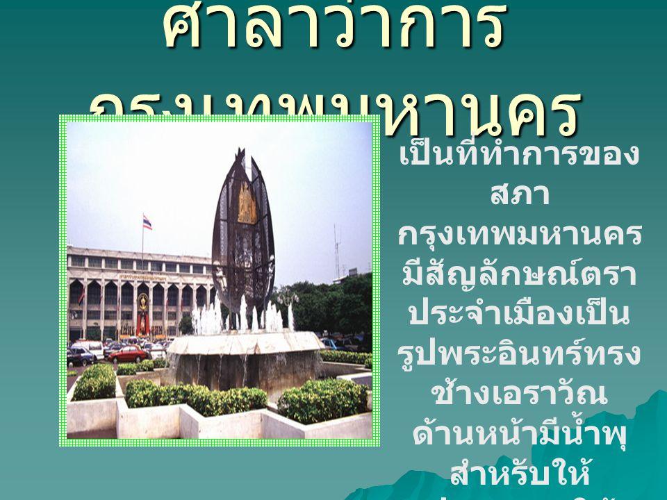 ศาลาว่าการ กรุงเทพมหานคร เป็นที่ทำการของ สภา กรุงเทพมหานคร มีสัญลักษณ์ตรา ประจำเมืองเป็น รูปพระอินทร์ทรง ช้างเอราวัณ ด้านหน้ามีน้ำพุ สำหรับให้ ประชาชน