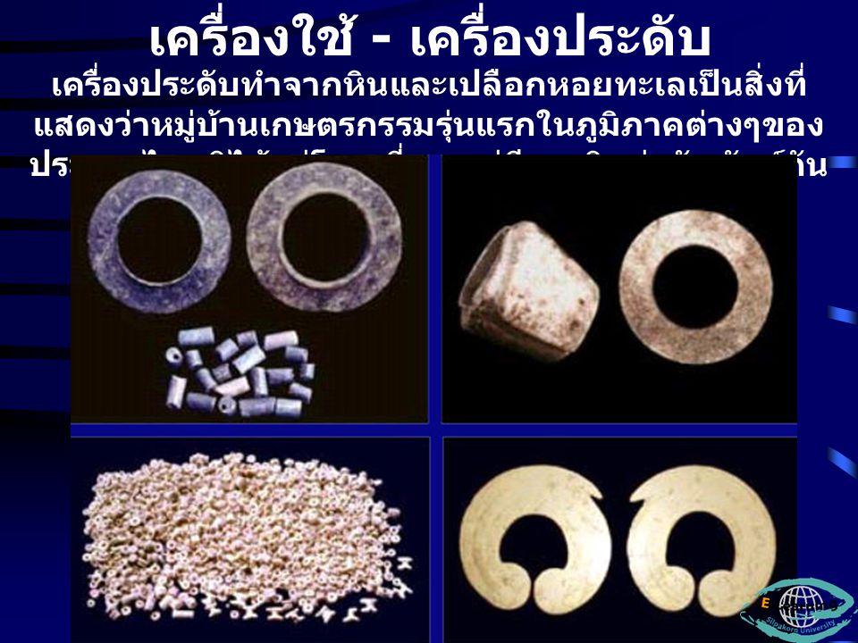 เครื่องใช้ - เครื่องประดับ เครื่องประดับทำจากหินและเปลือกหอยทะเลเป็นสิ่งที่ แสดงว่าหมู่บ้านเกษตรกรรมรุ่นแรกในภูมิภาคต่างๆของ ประเทศไทยมิได้อยู่โดดเดี่ยว แต่มีการติดต่อสัมพันธ์กัน