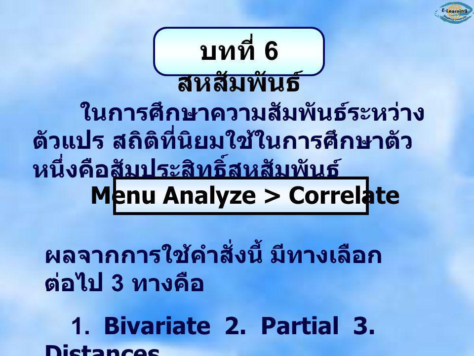 บทที่ 6 สหสัมพันธ์ ในการศึกษาความสัมพันธ์ระหว่าง ตัวแปร สถิติที่นิยมใช้ในการศึกษาตัว หนึ่งคือสัมประสิทธิ์สหสัมพันธ์ Menu Analyze > Correlate ผลจากการใ