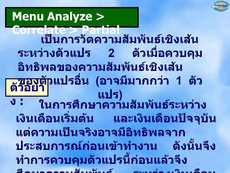 Menu Analyze > Correlate > Partial เป็นการวัดความสัมพันธ์เชิงเส้น ระหว่างตัวแปร 2 ตัวเมื่อควบคุม อิทธิพลของความสัมพันธ์เชิงเส้น ของตัวแปรอื่น ( อาจมีม