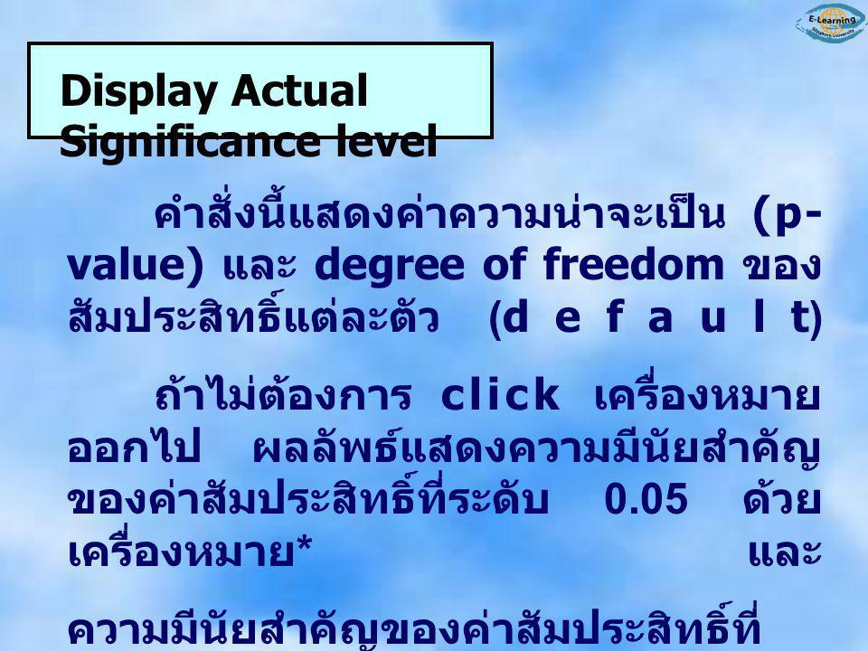 Display Actual Significance level คำสั่งนี้แสดงค่าความน่าจะเป็น (p- value) และ degree of freedom ของ สัมประสิทธิ์แต่ละตัว (default) ถ้าไม่ต้องการ clic