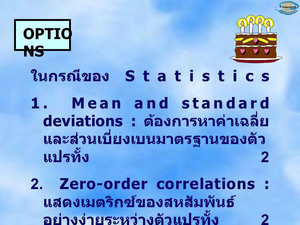 OPTIO NS ในกรณีของ Statistics 1. Mean and standard deviations : ต้องการหาค่าเฉลี่ย และส่วนเบี่ยงเบนมาตรฐานของตัว แปรทั้ง 2 2. Zero-order correlations