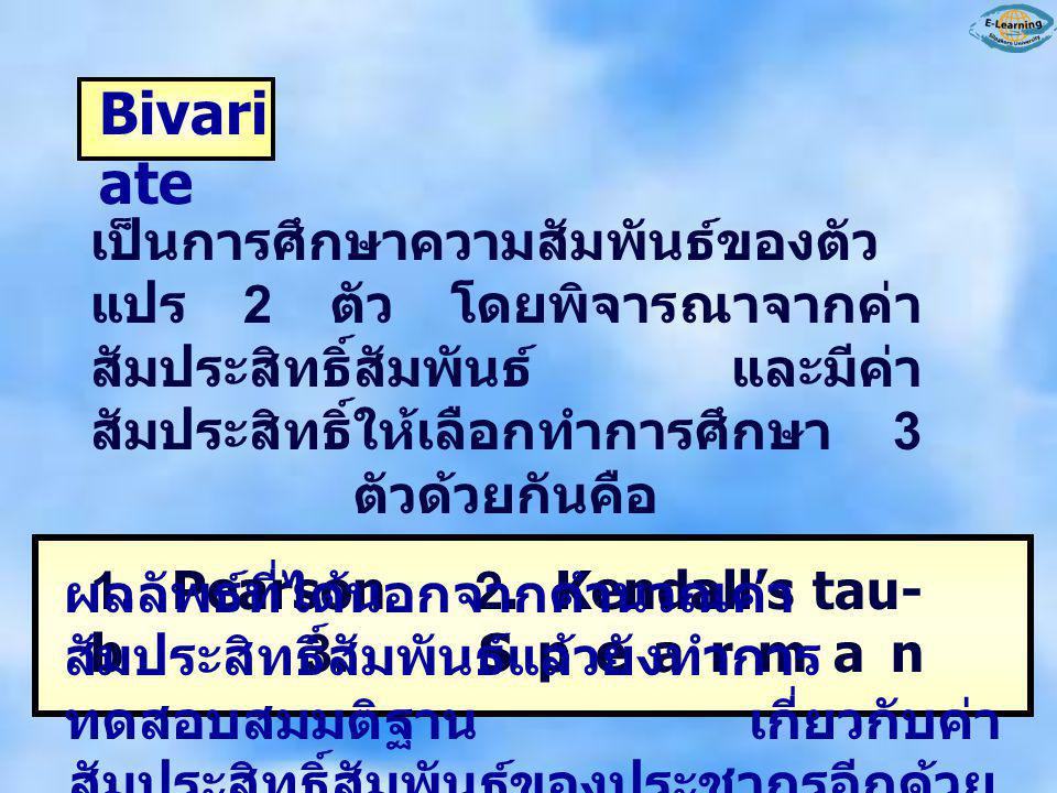 Bivari ate เป็นการศึกษาความสัมพันธ์ของตัว แปร 2 ตัว โดยพิจารณาจากค่า สัมประสิทธิ์สัมพันธ์ และมีค่า สัมประสิทธิ์ให้เลือกทำการศึกษา 3 ตัวด้วยกันคือ 1. P